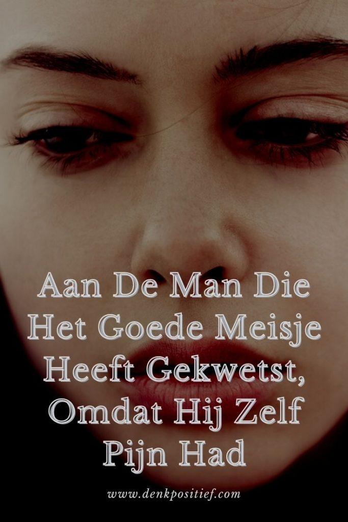 Aan De Man Die Het Goede Meisje Heeft Gekwetst, Omdat Hij Zelf Pijn Had